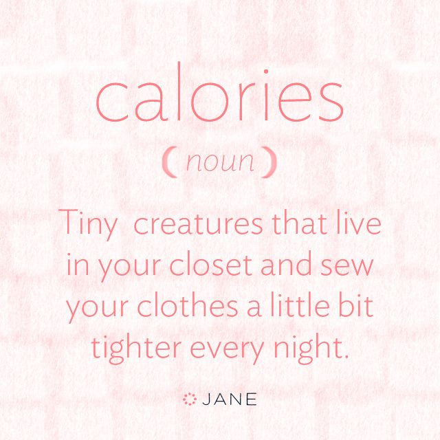 Calories: (noun) Tiny creatures that live in your closet and sew your clothes a little bit tighter every night.