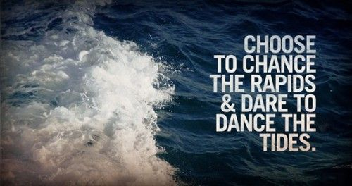 choose to chance the rapids and dare to dance the tides.