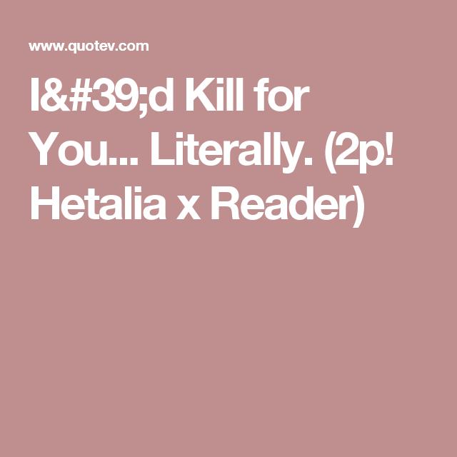 I'd Kill for You... Literally. (2p! Hetalia x Reader)