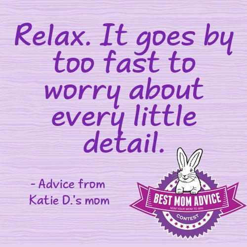 Relax. It goes by too fast to worry about every little detail- Advice from Katie D.'s mom