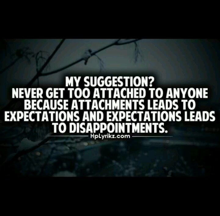 My Suggestion Never Get Too Attached To Anyone Because Attachment