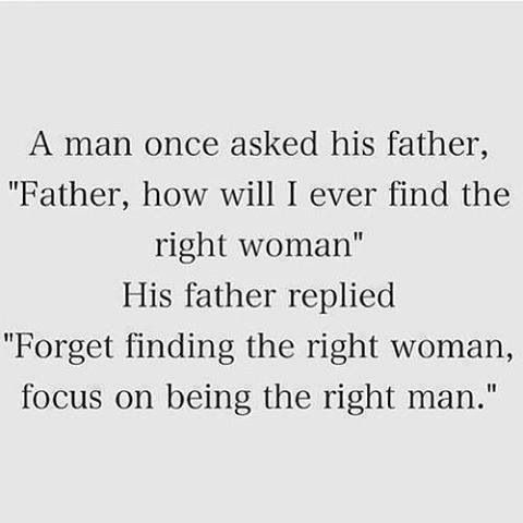 "A man once asked his father. ""Father, how will I ever find the right woman?"" His father replied ""Forget finding the right woman, focus on being the right man."""
