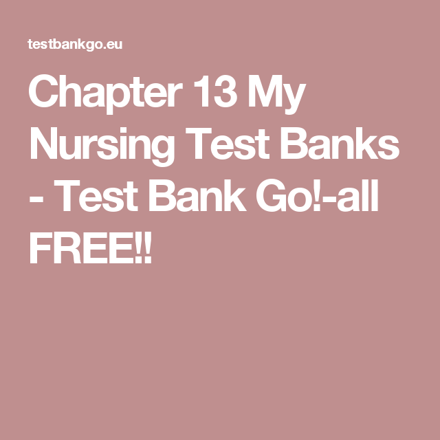 Chapter 13 My Nursing Test Banks - Test Bank Go!-all FREE