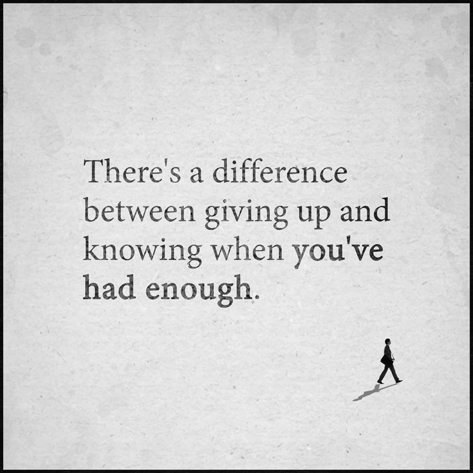 There Is A Difference Between Giving Up And Knowing When You Have Had Enough Wise Quotes Tired Quotes Words