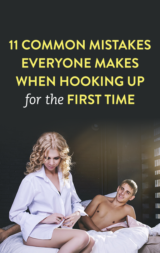 11 Common Mistakes Everyone Makes When Hooking Up For The First Time