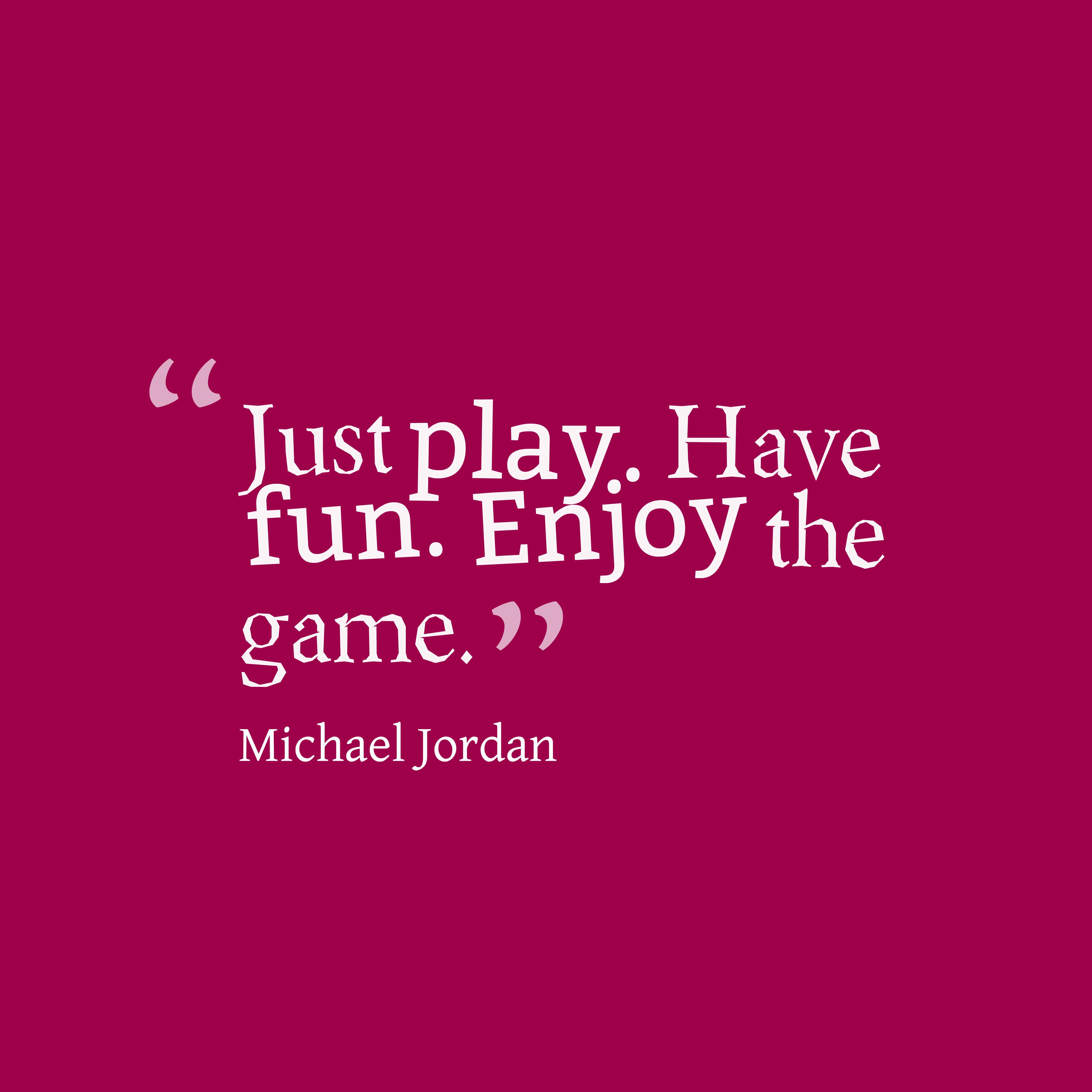 "Fun Quote Just Playhave Funenjoy The Game.""  Michael Jordan"
