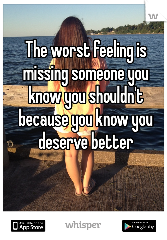 The Worst Feeling Is Missing Someone You Know You Shouldnt Because