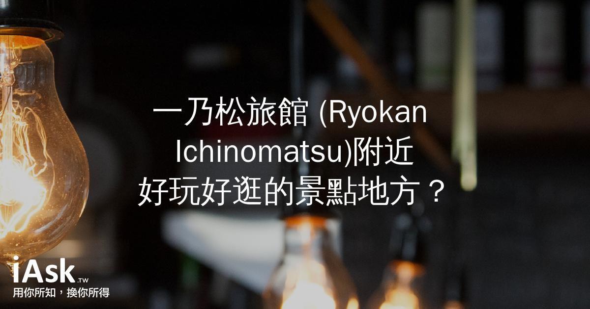 一乃松旅館 (Ryokan Ichinomatsu)附近好玩好逛的景點地方? by iAsk.tw
