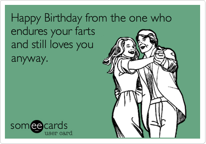 Funny Birthday Ecard Happy From The One Who Endures Your Farts And Still Loves You Anyway