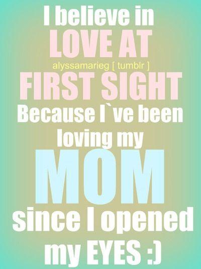 Yo creo en el amor a primera vista porque yo e amado a mi mama desde que habri mis ojitos el dia que naci <3