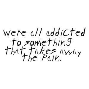 Afbeeldingsresultaat voor we are all addicted to something that takes away the pain