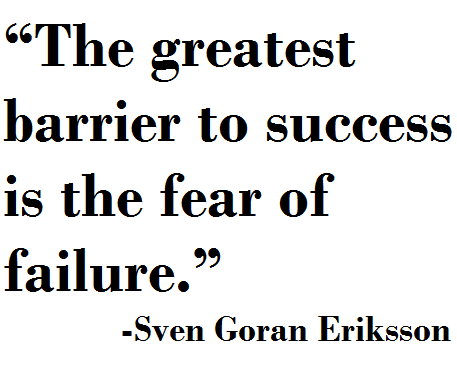 """""""The greatest barrier to success is the fear of failure ..."""