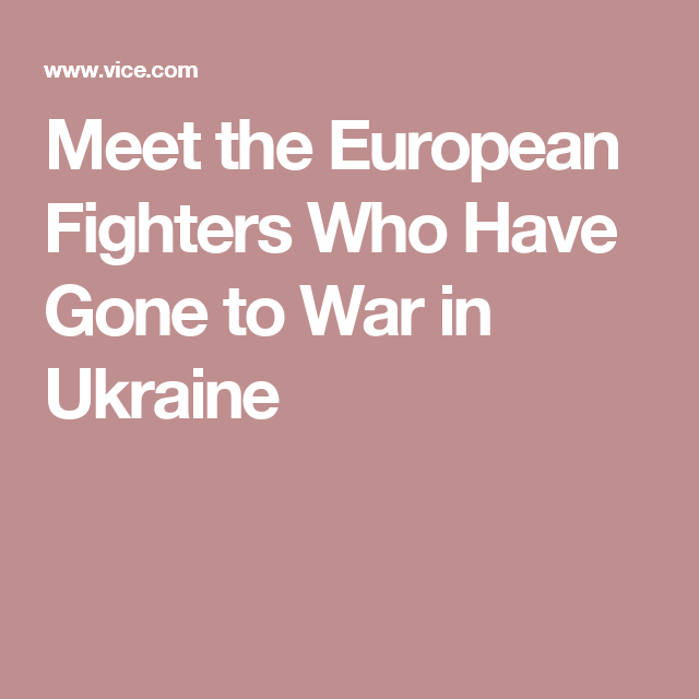 Meet the European Fighters Who Have Gone to War in Ukraine