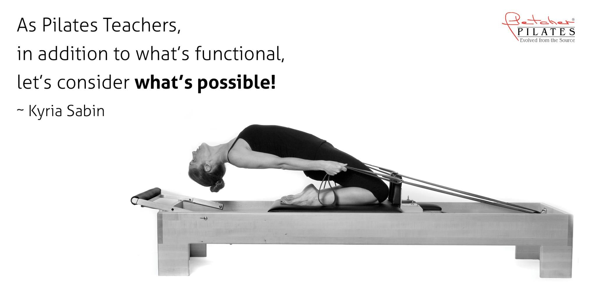 As Pilates Teachers, in addition to what's functional, let's consider what's possible! ~ Kyria Sabin