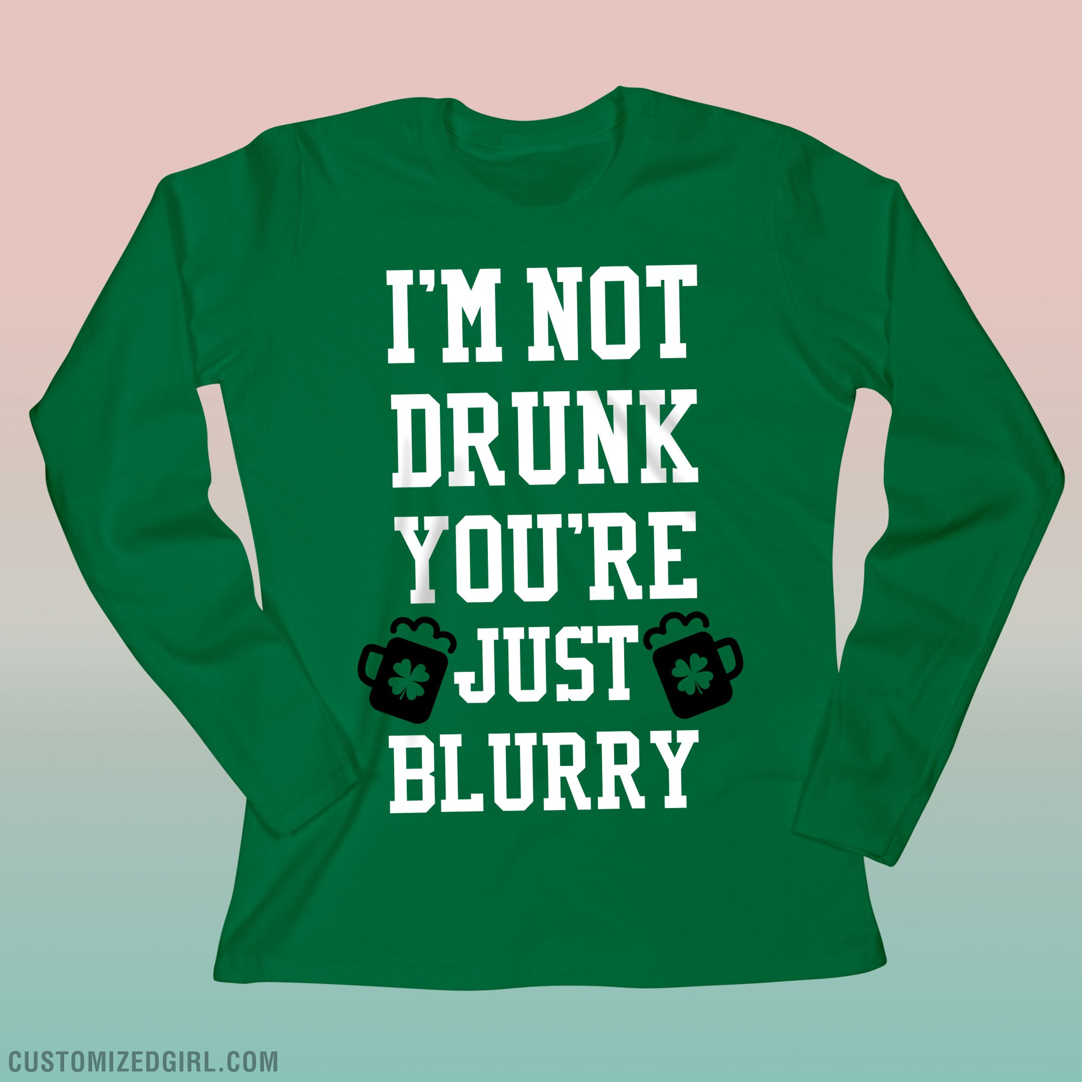 I'm not drunk you're just blurry. Snap up a funny long sleeve shirt to wear on St. Patrick's Day. Get drunk in this funny and cool tee! Your'e Irish lads will be laughing at this one. . Women's green long sleeve shirts for St Patricks Day! #stpatricksday #green #customizedgirl