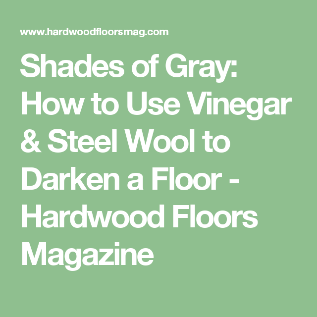 Shades of Gray: How to Use Vinegar & Steel Wool to Darken a Floor - Hardwood Floors Magazine