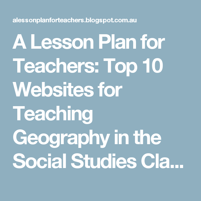A Lesson Plan for Teachers: Top 10 Websites for Teaching Geography in the Social Studies Classroom