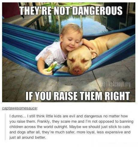They're not dangerous if you raise them right