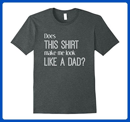 9c6f35d9 Mens Does This Shirt Make Me Look Like a Dad? Pregnancy T-Shirt 2XL Dark  Heather - Relatives and family shirts (*Amazon Partner-Link)