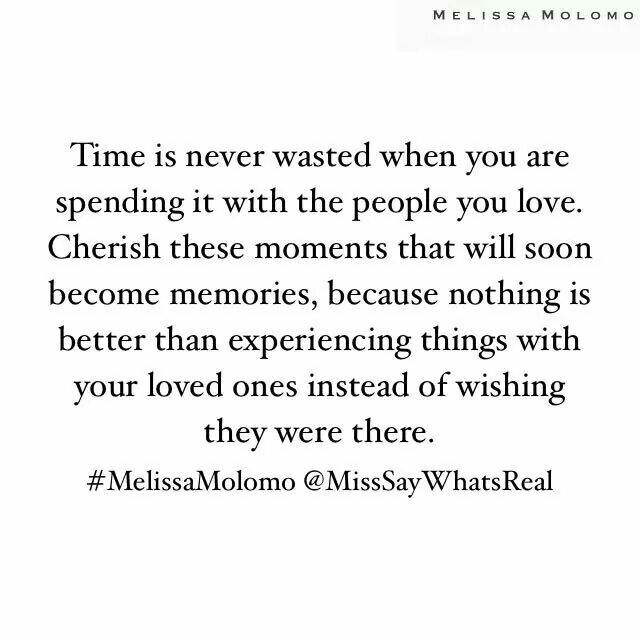 Time is never wasted when you are spending it with the people you love