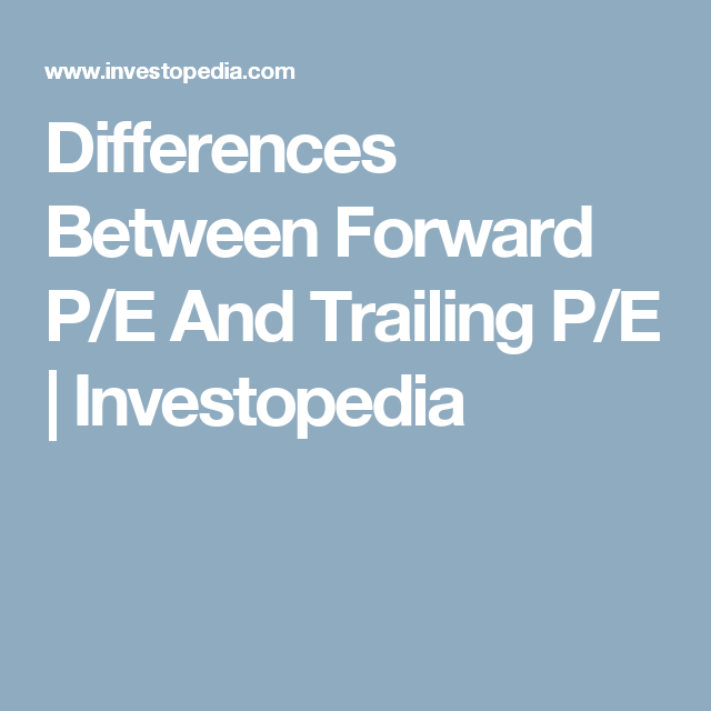 Differences Between Forward P/E And Trailing P/E   Investopedia