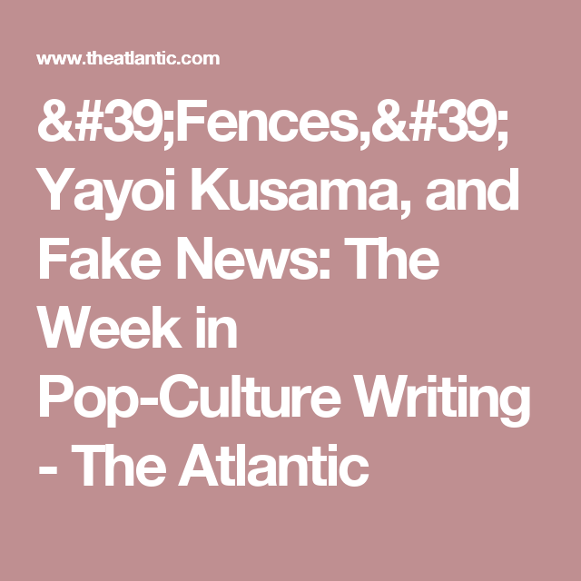 'Fences,' Yayoi Kusama, and Fake News: The Week in Pop-Culture Writing - The Atlantic