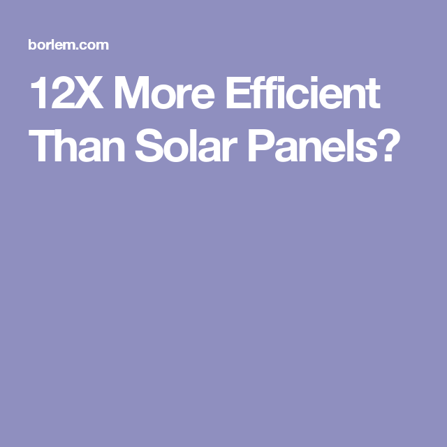 12x More Efficient Than Solar Panels Solar Panels Solar Paneling