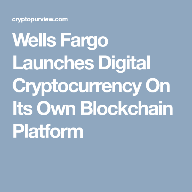 Wells Fargo Launches Digital Cryptocurrency On Its Own
