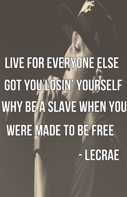 Live for everyone else got you loosing yourself. Why be a slave when you were made to be free? -Lecrae