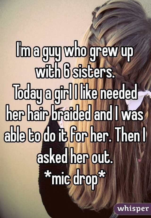 I'm a guy who grew up with 6 sisters.  Today a girl I like needed her hair braided and I was able to do it for her. Then I asked her out.  *mic drop*