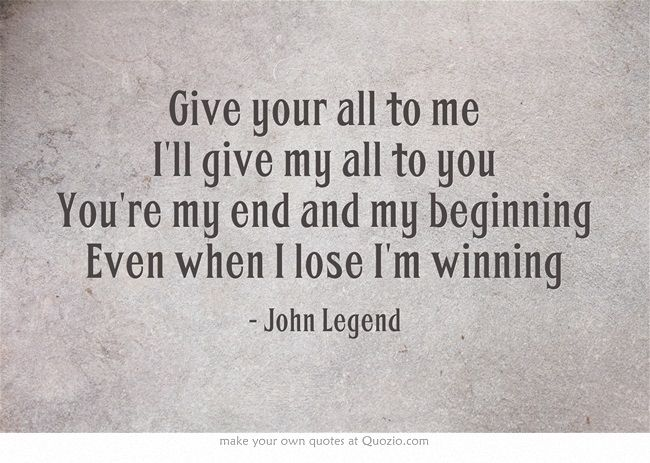 Give Your All To Me I Ll Give My All To You You Re My End And My Beginning Even When I Lose I M Winning Amazing Quotes Quotes To Live By Quotable Quotes