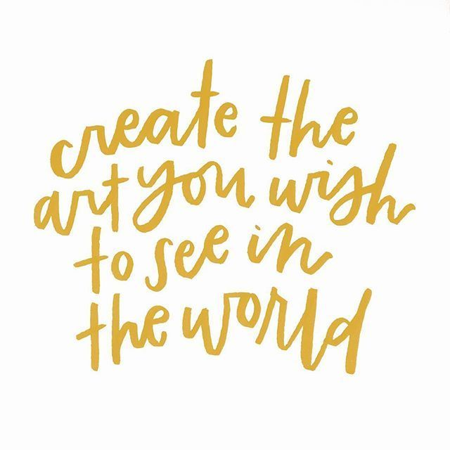 create the art you wish to see in the world