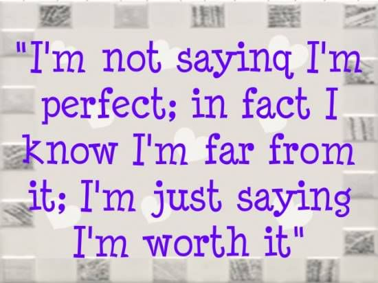 I'm not saying I'm perfect; in fact I know I'm far from it; I'm just saying I'm worth it.