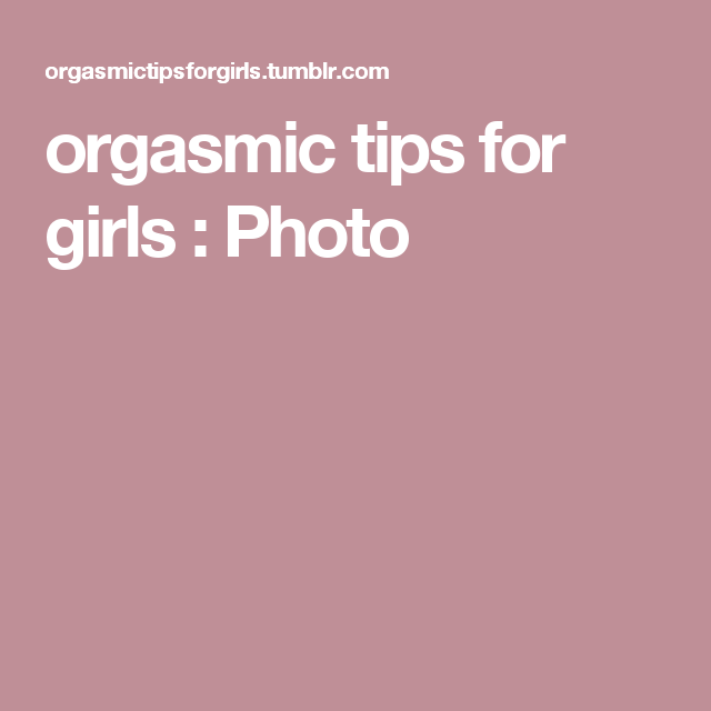 Orgasmic tips for girls