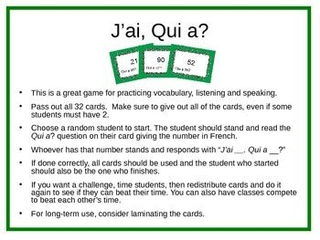 "This is a great game for practicing French numbers to 100 while also focusing on speaking and listening. Give each student a card(s) and randomly choose a student to start. Have them read their Qui a? question out loud, giving the number in French. Whoever has that number stands and says, ""J'ai __."