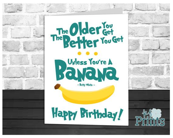 Birthday card banana card birthday humor betty white quote the older you get the better you get unless youre a banana betty white this funny birthday card is sure to be a hit with your friends and family of bookmarktalkfo Images