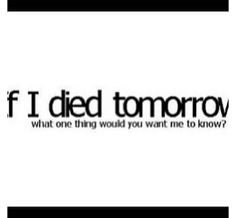 If I Died Tomorrow What One Thing Would You Want Me To Know Me Quotes Quotes If I Die