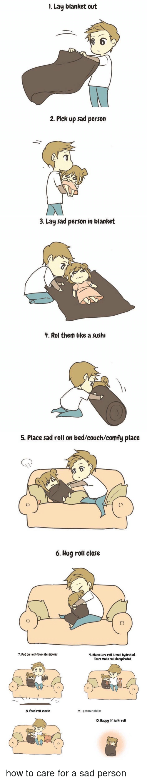 1 Lay Blanket Out OD 2 Pick Up Sad Person 3 Lay Sad Person in Blanket 4 Rol Them Like a Sushi 5 Place Sad Roll on Bedcouchcomfy Place 6 Hug Roll Close 7 Put on Rols Favorite Movies 8 Feed Roll Snacks 9 Make Sure Roll Is Well Hydrated Tears Make Roll Dehydrated Gotmunchkin No Happy Lil Sushi Roll How to Care for a Sad Person | Lay's Meme on ME.ME
