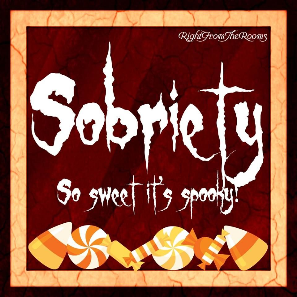 Sobriety...So sweet, it's spooky! For those of you who partake, Happy Halloween!