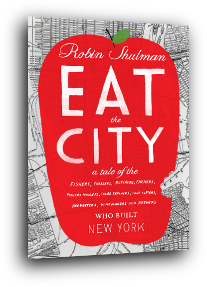 Eat The City by Robin Shulman. A tale of Fishers, Foragers, Butchers, Farmers, Poultry Minders, Sugar Reginers, Cane Cutters, Bee Keepers, Winemakers & Brewers who built New York cover design by Christopher Silas Neal LORES    The Food Travel Company