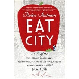 Eat the City by Robin Shulman | A tale of the fishers, foragers, butchers, farmers, poultry minders, sugar refiners, cane cutters, beekeepers, winemakers and brewers who built New York