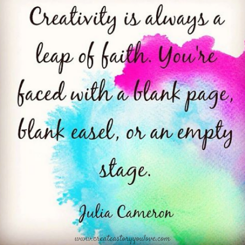 """Creativity is always a leap of faith. You're faced with a blank page, blank easel, or an empty stage."" Julia Cameron"