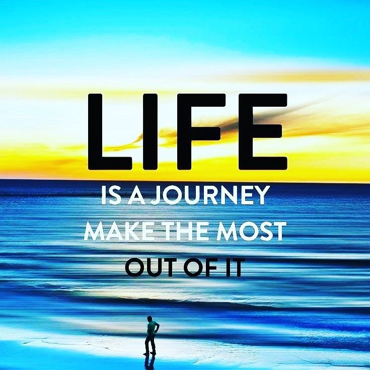Life Is A Journey So Make He Most Out Of It