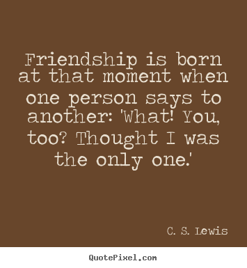 friendship is born at that moment when one person says to another what you too i thought i was the only one cs lewis
