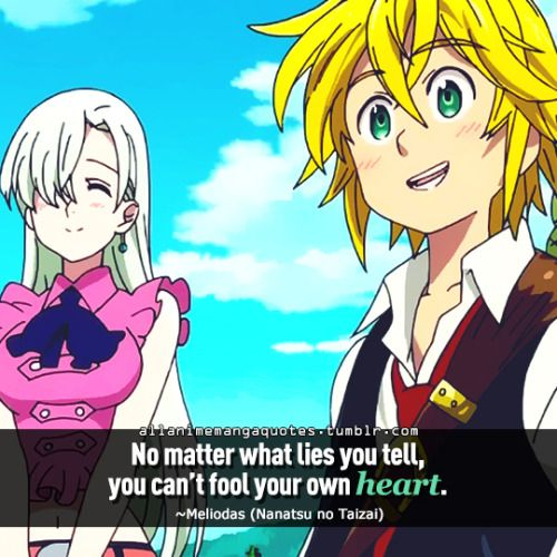No matter what lies you tell, you can't fool your own heart. ~Meliodas (Nanatsu no Taizai)