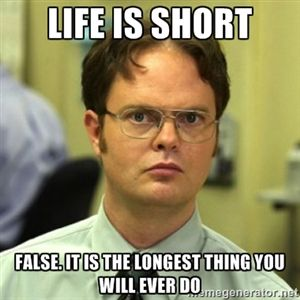 Life Is Short False It Is The Longest Thing You Will Ever Do Dwight Meme Just For Laughs Laugh Humor