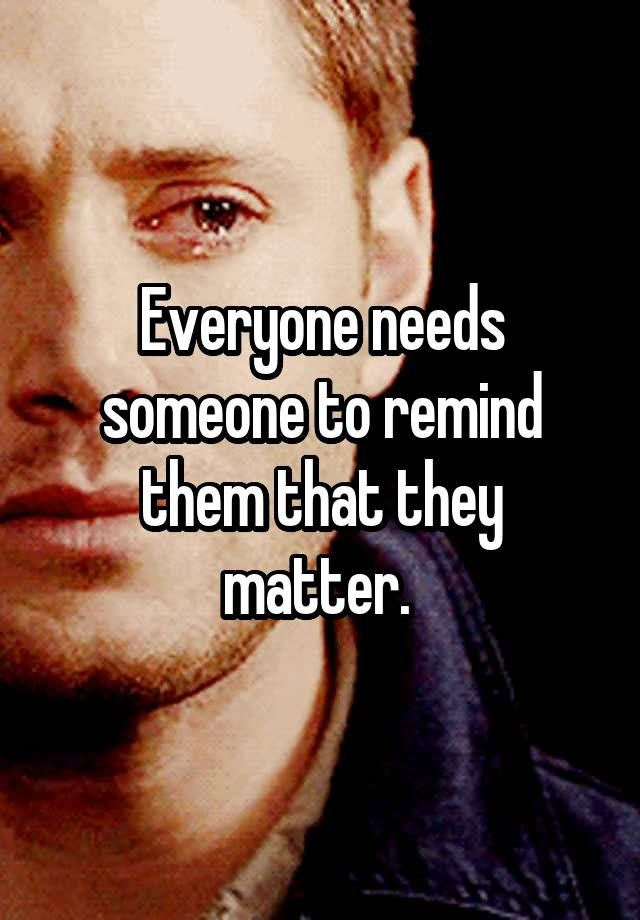 """Everyone needs someone to remind them that they matter. """