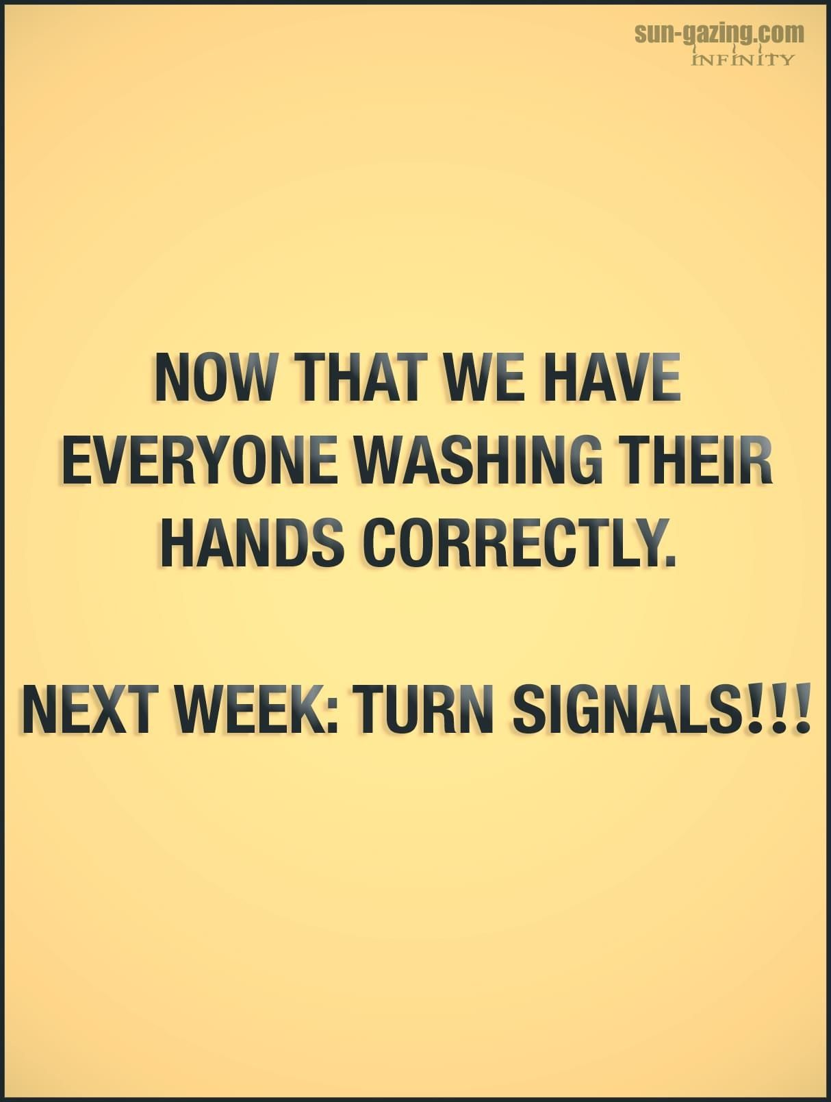 Now That We Have Everyone Washing Their Hands Correctly Next Week Turn Signals Funny Quotes Funny Thoughts Funny