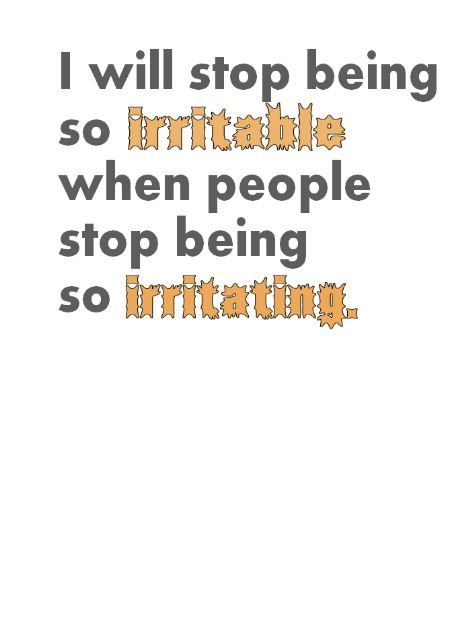 Irritating People Will Never Stop Being Irritating Irritated Quotes Irritating People Quotes Irritating People