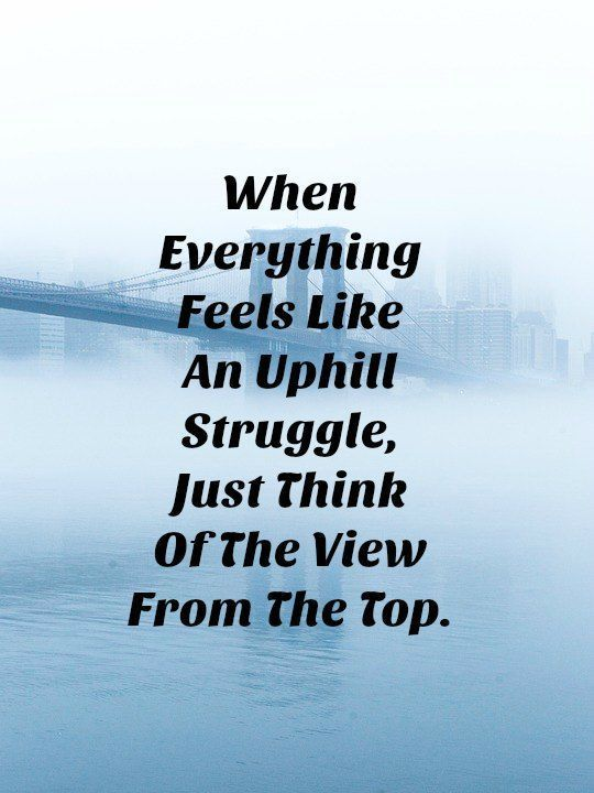 Quotes - When everything feels like an uphill struggle,...